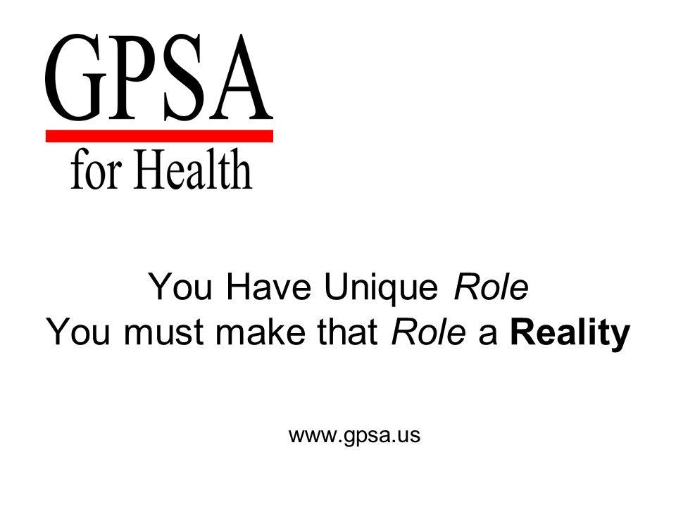 You Have Unique Role You must make that Role a Reality www.gpsa.us