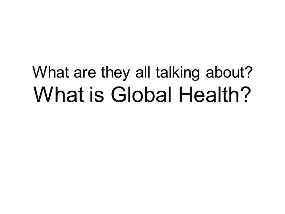 What are they all talking about? What is Global Health?