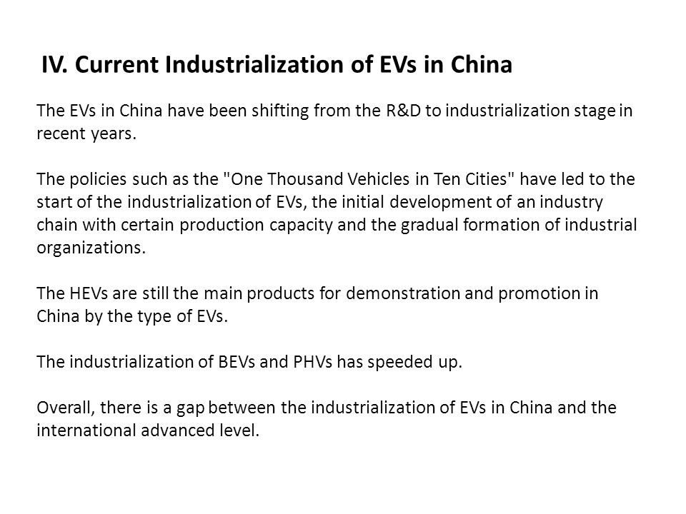 IV. Current Industrialization of EVs in China The EVs in China have been shifting from the R&D to industrialization stage in recent years. The policie