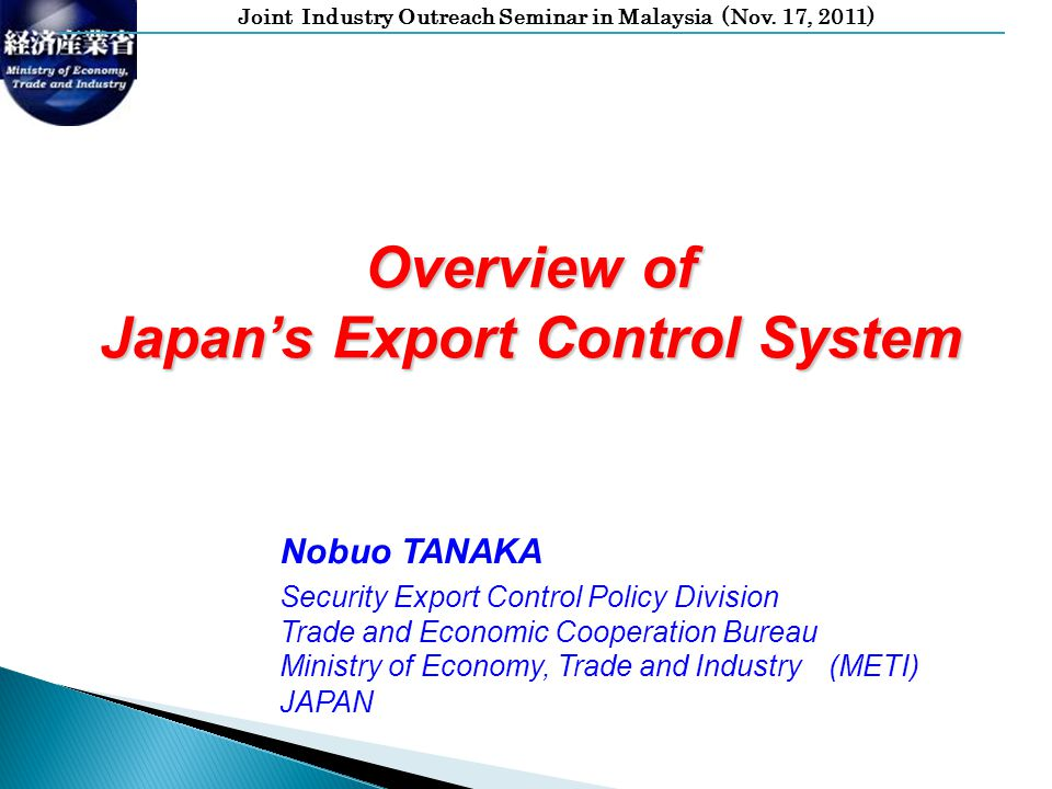 Joint Industry Outreach Seminar in Malaysia (Nov. 17, 2011) Overview of Japans Export Control System Nobuo TANAKA Security Export Control Policy Divis