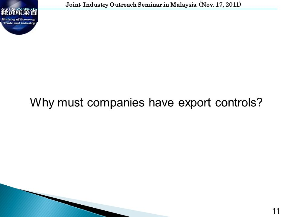 Joint Industry Outreach Seminar in Malaysia (Nov. 17, 2011) 11 Why must companies have export controls?