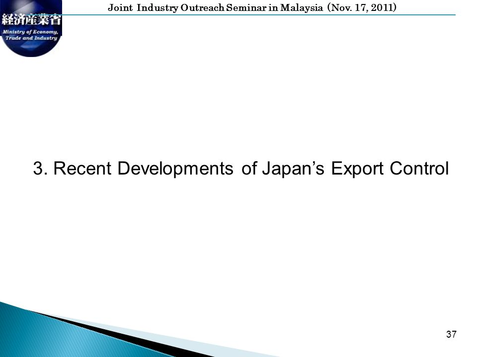 Joint Industry Outreach Seminar in Malaysia (Nov. 17, 2011) 37 3. Recent Developments of Japans Export Control