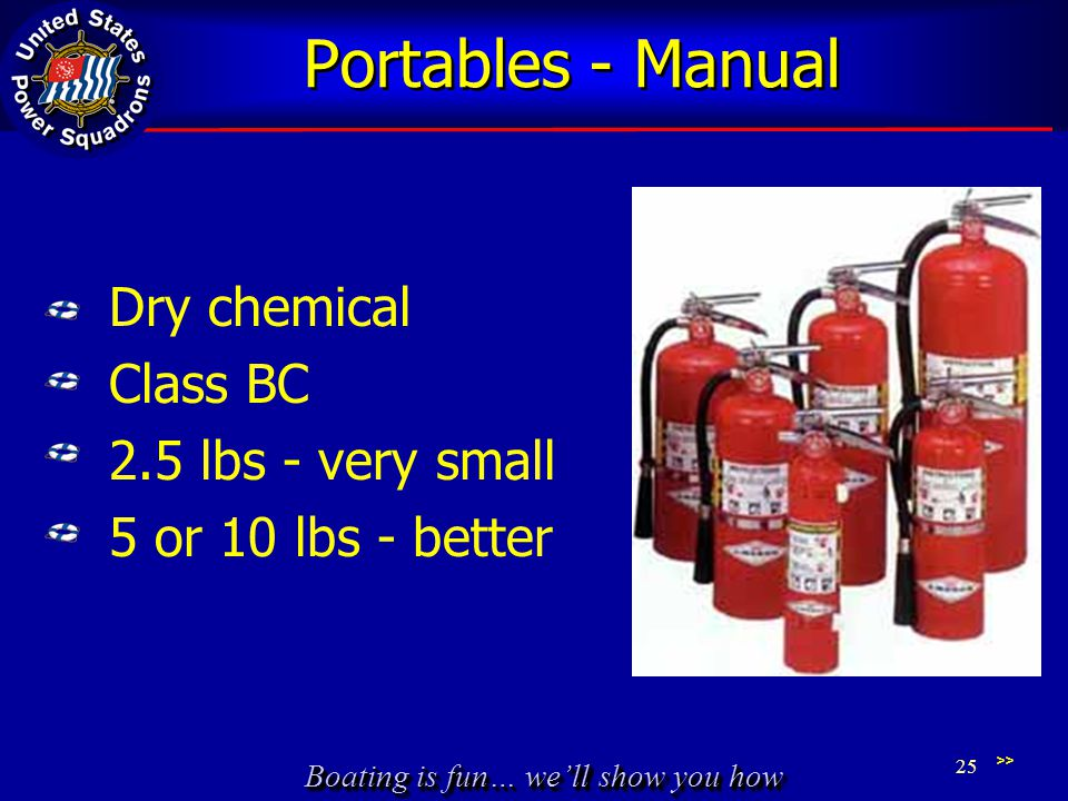 Boating is fun… well show you how Portables - Manual Dry chemical Class BC 2.5 lbs - very small 5 or 10 lbs - better >> 25