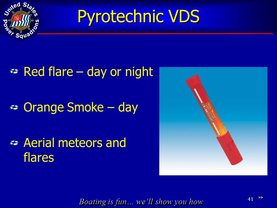 Boating is fun… well show you how Pyrotechnic VDS Red flare – day or night Orange Smoke – day Aerial meteors and flares 41 >>