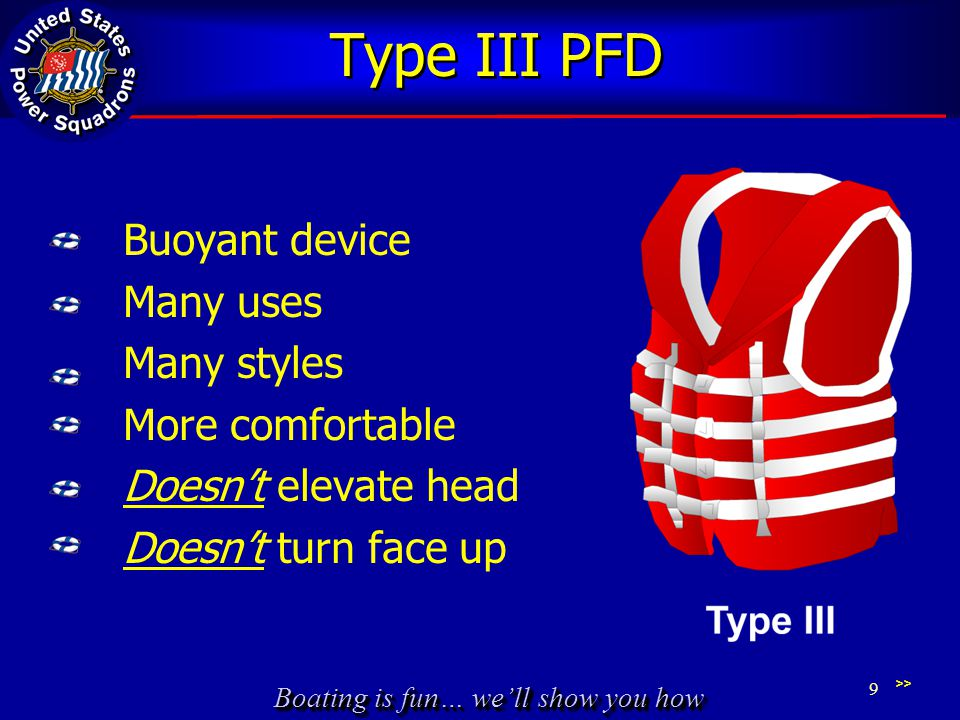Boating is fun… well show you how Type III PFD Buoyant device Many uses Many styles More comfortable Doesnt elevate head Doesnt turn face up 9 >>