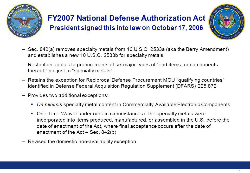 1 FY2007 National Defense Authorization Act President signed this into law on October 17, 2006 –Sec. 842(a) removes specialty metals from 10 U.S.C. 25