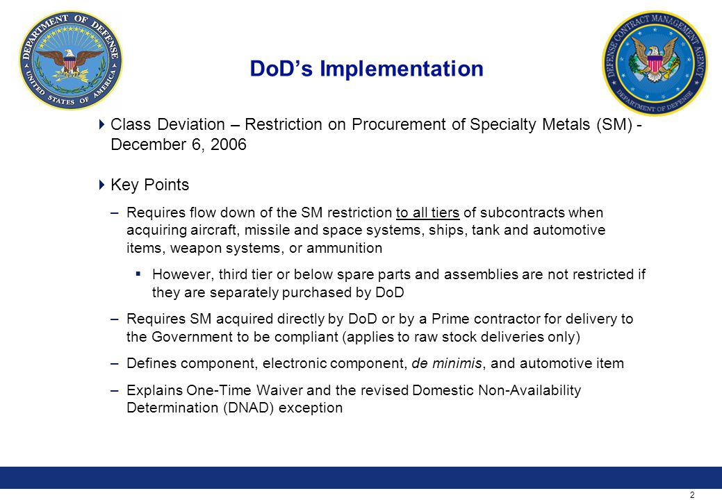 2 DoDs Implementation Class Deviation – Restriction on Procurement of Specialty Metals (SM) - December 6, 2006 Key Points –Requires flow down of the SM restriction to all tiers of subcontracts when acquiring aircraft, missile and space systems, ships, tank and automotive items, weapon systems, or ammunition However, third tier or below spare parts and assemblies are not restricted if they are separately purchased by DoD –Requires SM acquired directly by DoD or by a Prime contractor for delivery to the Government to be compliant (applies to raw stock deliveries only) –Defines component, electronic component, de minimis, and automotive item –Explains One-Time Waiver and the revised Domestic Non-Availability Determination (DNAD) exception