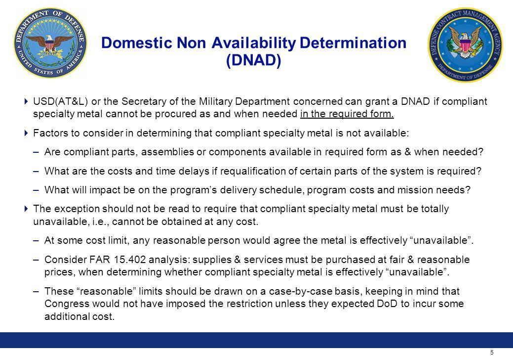 5 Domestic Non Availability Determination (DNAD) USD(AT&L) or the Secretary of the Military Department concerned can grant a DNAD if compliant specialty metal cannot be procured as and when needed in the required form.