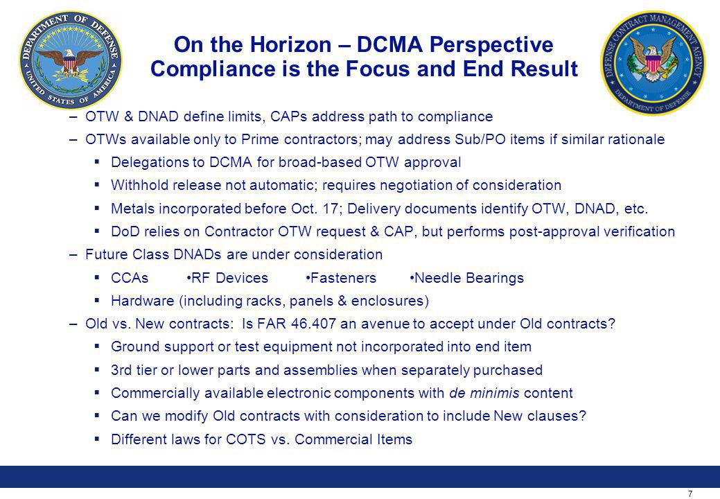 7 On the Horizon – DCMA Perspective Compliance is the Focus and End Result –OTW & DNAD define limits, CAPs address path to compliance –OTWs available only to Prime contractors; may address Sub/PO items if similar rationale Delegations to DCMA for broad-based OTW approval Withhold release not automatic; requires negotiation of consideration Metals incorporated before Oct.