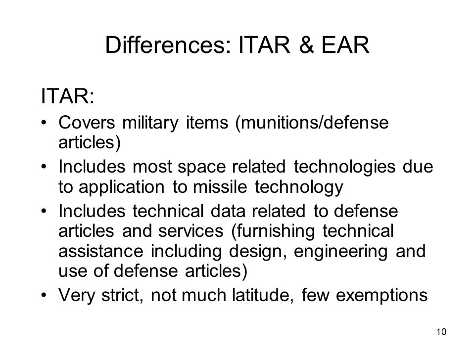 10 Differences: ITAR & EAR ITAR: Covers military items (munitions/defense articles) Includes most space related technologies due to application to missile technology Includes technical data related to defense articles and services (furnishing technical assistance including design, engineering and use of defense articles) Very strict, not much latitude, few exemptions