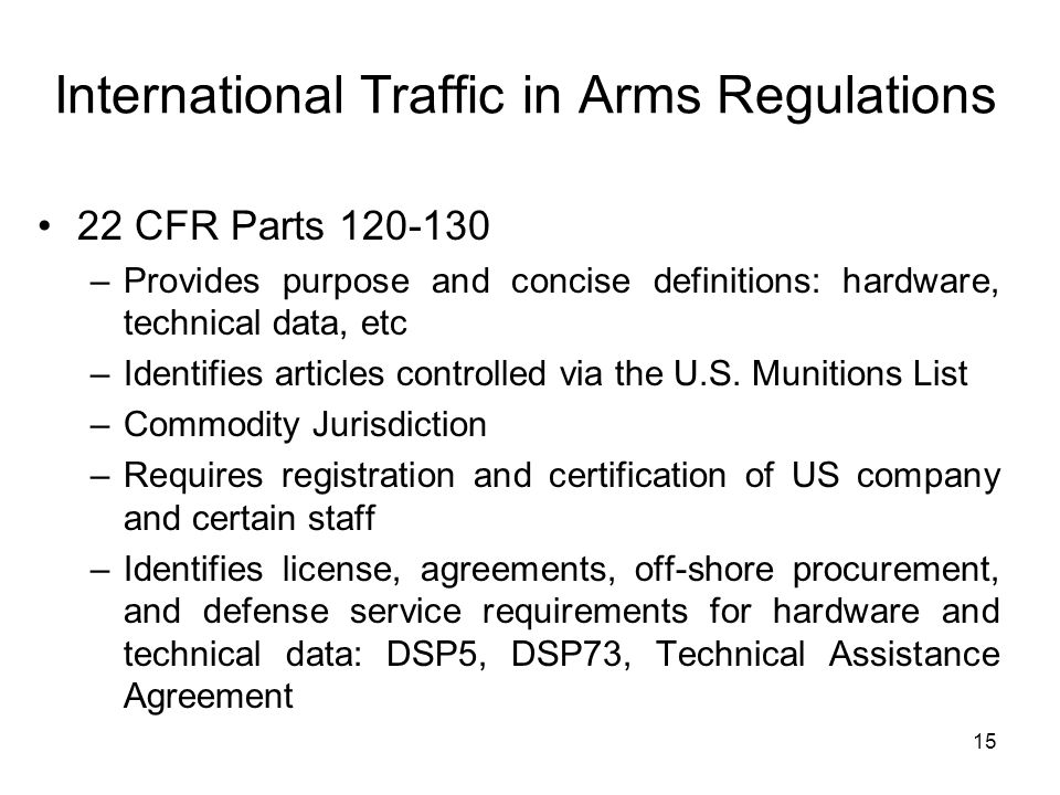 15 International Traffic in Arms Regulations 22 CFR Parts 120-130 –Provides purpose and concise definitions: hardware, technical data, etc –Identifies articles controlled via the U.S.