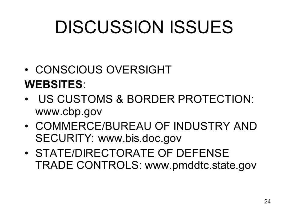 24 DISCUSSION ISSUES CONSCIOUS OVERSIGHT WEBSITES: US CUSTOMS & BORDER PROTECTION: www.cbp.gov COMMERCE/BUREAU OF INDUSTRY AND SECURITY: www.bis.doc.gov STATE/DIRECTORATE OF DEFENSE TRADE CONTROLS: www.pmddtc.state.gov