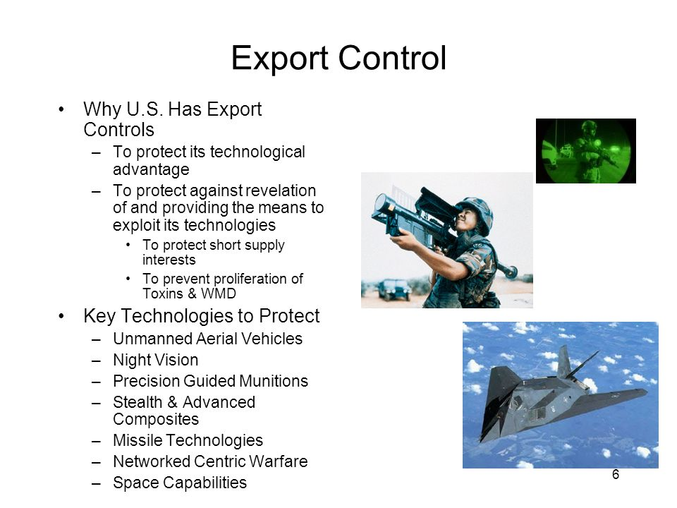 6 Export Control Why U.S. Has Export Controls –To protect its technological advantage –To protect against revelation of and providing the means to exp