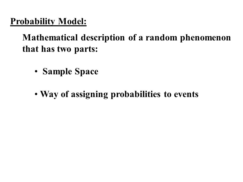 Probability Model: Mathematical description of a random phenomenon that has two parts: Sample Space Way of assigning probabilities to events