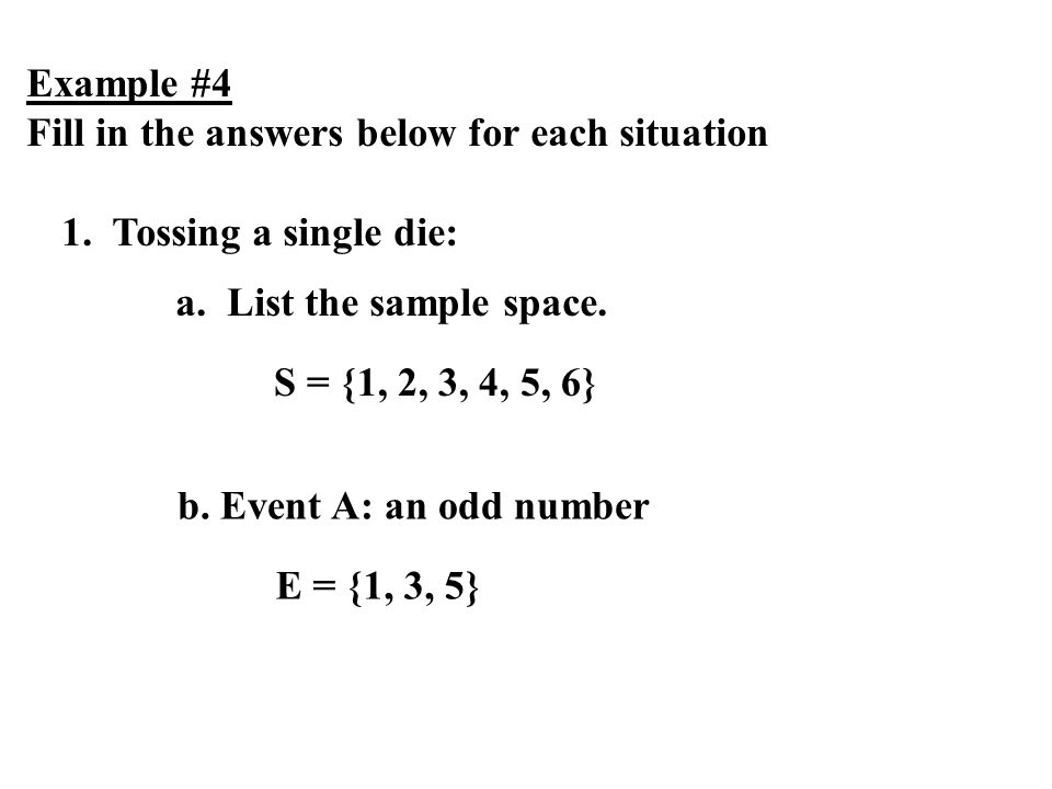Example #4 Fill in the answers below for each situation 1. Tossing a single die: a. List the sample space. S = {1, 2, 3, 4, 5, 6} b. Event A: an odd n