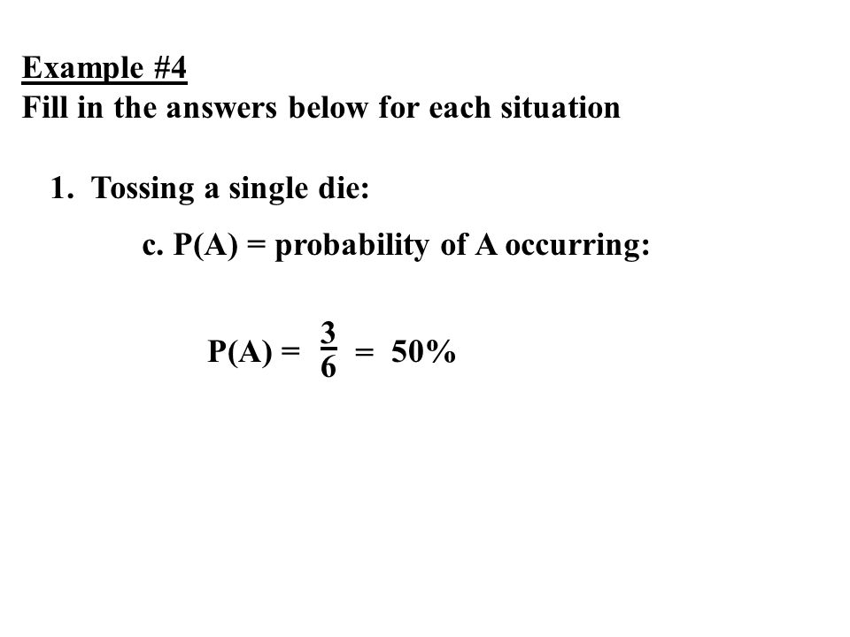 Example #4 Fill in the answers below for each situation 1. Tossing a single die: c. P(A) = probability of A occurring: P(A) = 3636 = 50%