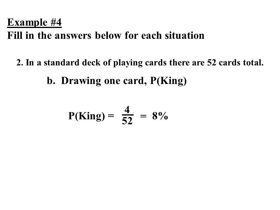 Example #4 Fill in the answers below for each situation 2. In a standard deck of playing cards there are 52 cards total. b. Drawing one card, P(King)