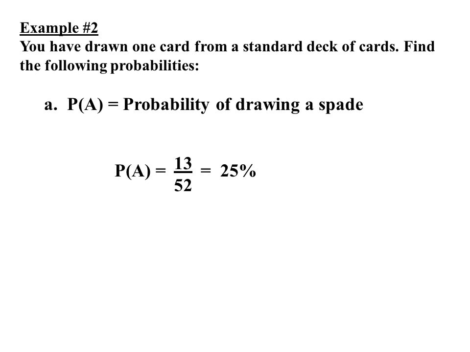 Example #2 You have drawn one card from a standard deck of cards. Find the following probabilities: a. P(A) = Probability of drawing a spade P(A) = 13