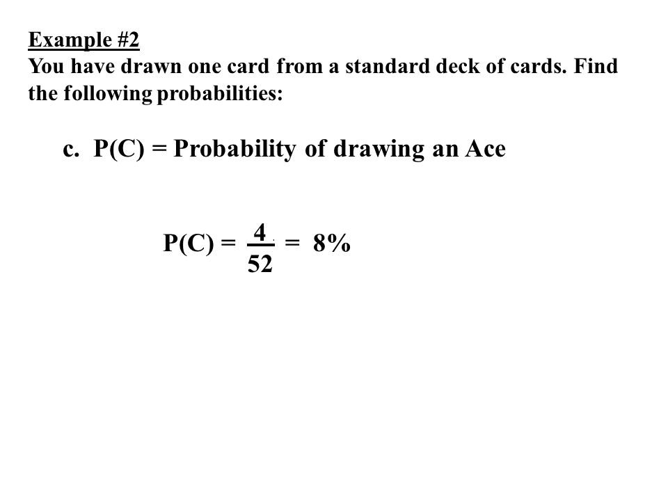 Example #2 You have drawn one card from a standard deck of cards. Find the following probabilities: c. P(C) = Probability of drawing an Ace P(C) = 4.