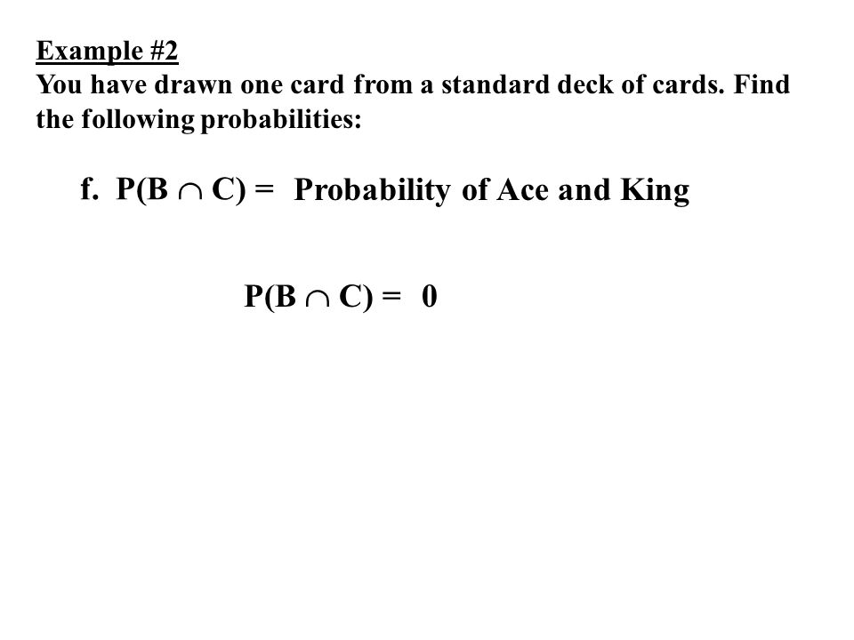 Example #2 You have drawn one card from a standard deck of cards. Find the following probabilities: f. P(B C) = P(B C) = Probability of Ace and King 0