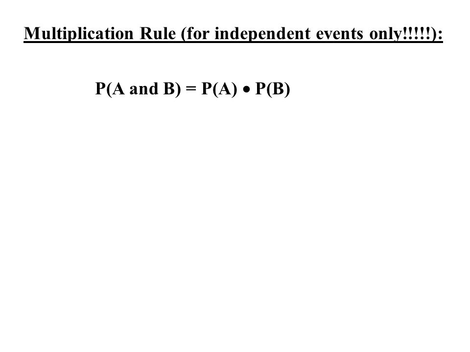Multiplication Rule (for independent events only!!!!!): P(A and B) = P(A) P(B)