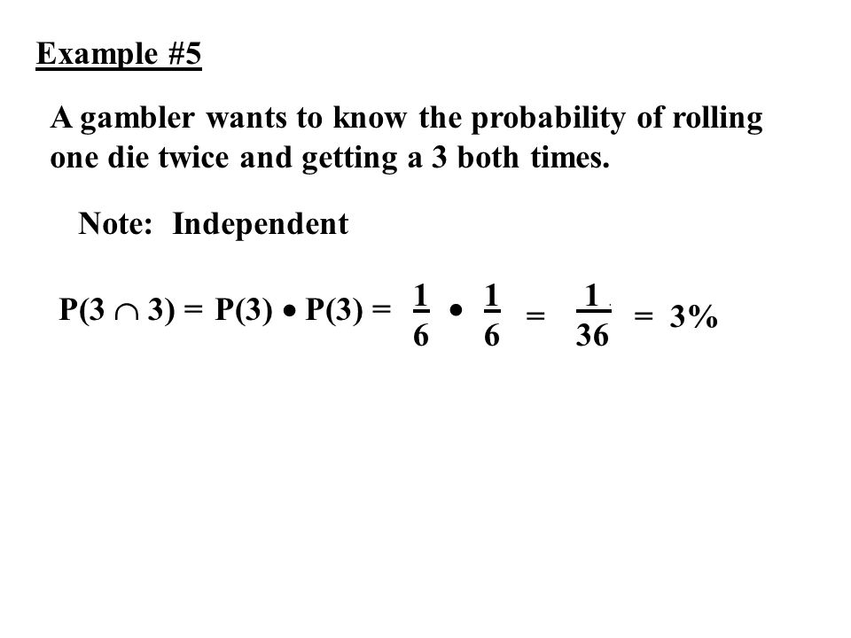 Example #5 A gambler wants to know the probability of rolling one die twice and getting a 3 both times. P(3 3) = Note: Independent 1. 36 =3% 1616 = 16