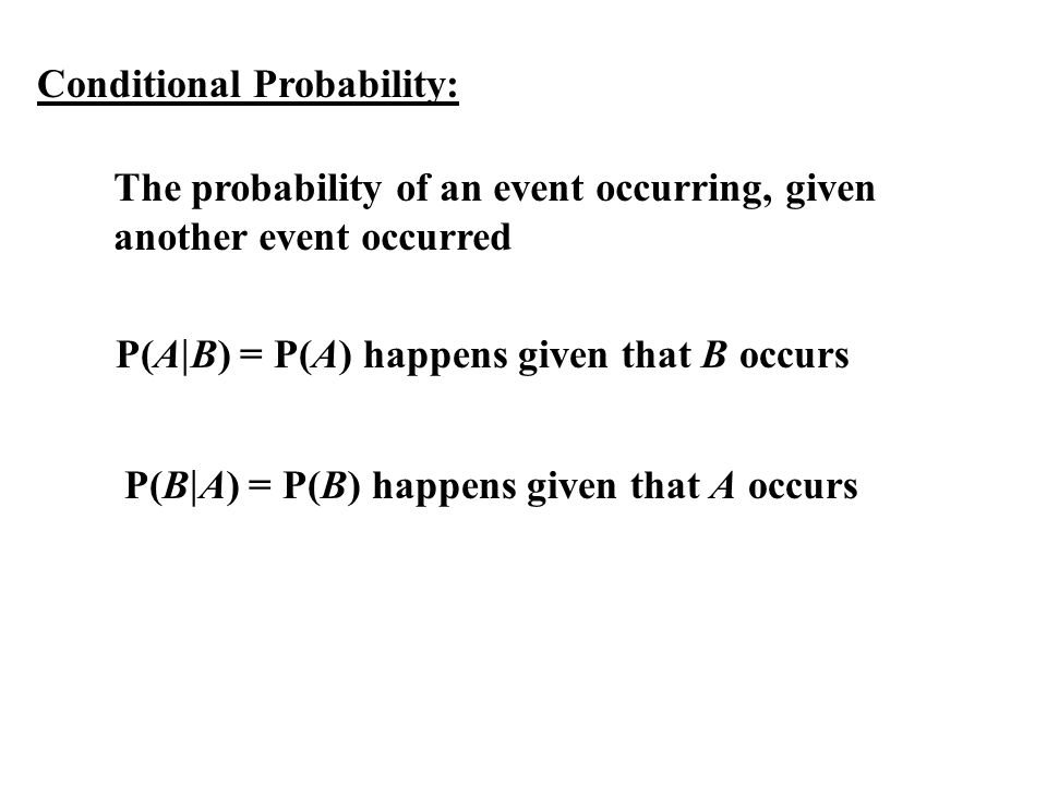 Conditional Probability: The probability of an event occurring, given another event occurred P(A B) = P(A) happens given that B occurs P(B A) = P(B) h