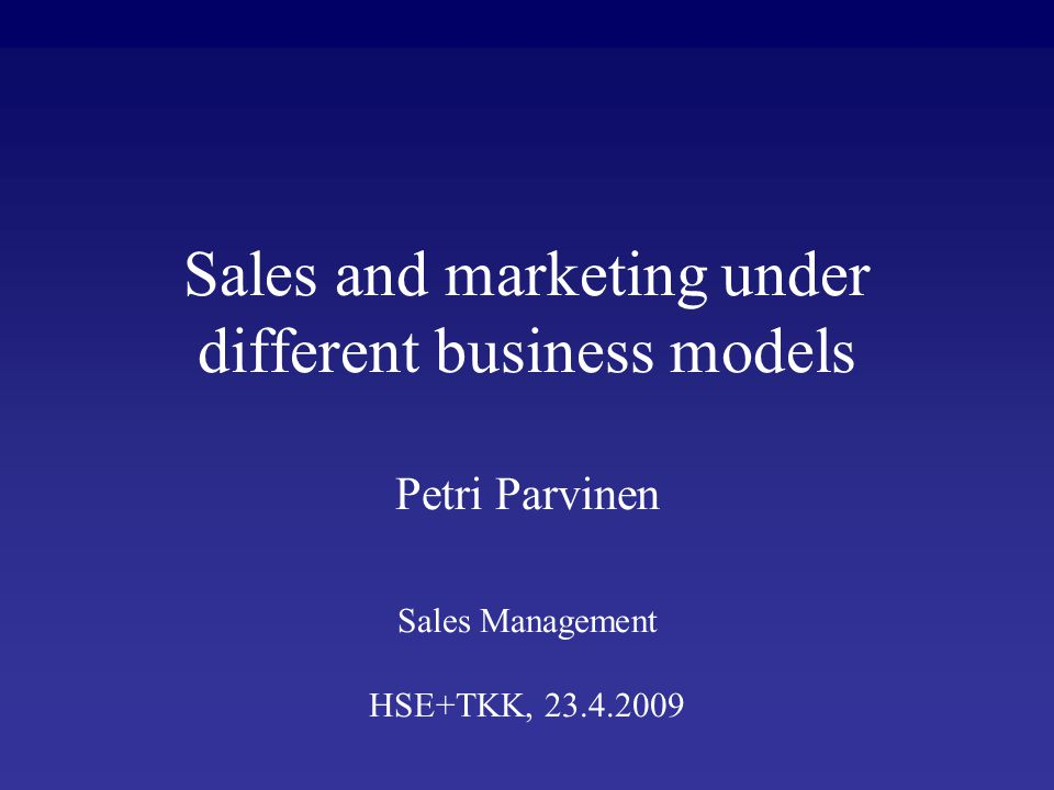 Sales and marketing under different business models Petri Parvinen Sales Management HSE+TKK, 23.4.2009