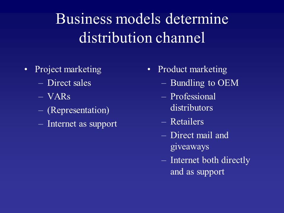 Business models determine distribution channel Project marketing –Direct sales –VARs –(Representation) –Internet as support Product marketing –Bundling to OEM –Professional distributors –Retailers –Direct mail and giveaways –Internet both directly and as support