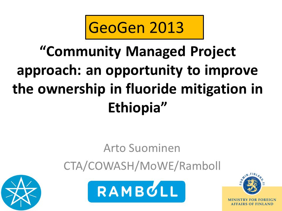 Community Managed Project approach: an opportunity to improve the ownership in fluoride mitigation in Ethiopia Arto Suominen CTA/COWASH/MoWE/Ramboll GeoGen 2013