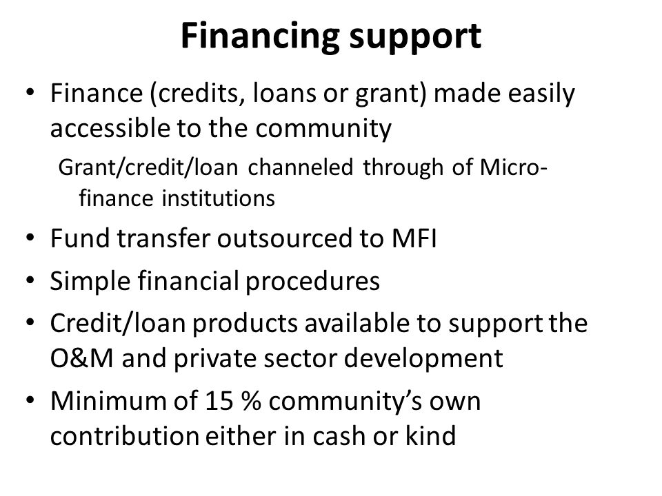 Financing support Finance (credits, loans or grant) made easily accessible to the community Grant/credit/loan channeled through of Micro- finance institutions Fund transfer outsourced to MFI Simple financial procedures Credit/loan products available to support the O&M and private sector development Minimum of 15 % communitys own contribution either in cash or kind