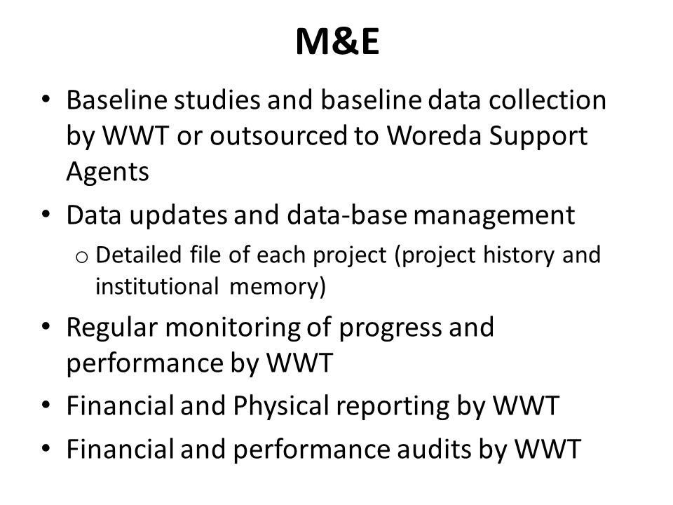M&E Baseline studies and baseline data collection by WWT or outsourced to Woreda Support Agents Data updates and data-base management o Detailed file of each project (project history and institutional memory) Regular monitoring of progress and performance by WWT Financial and Physical reporting by WWT Financial and performance audits by WWT