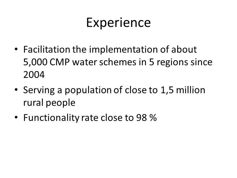 Experience Facilitation the implementation of about 5,000 CMP water schemes in 5 regions since 2004 Serving a population of close to 1,5 million rural people Functionality rate close to 98 %