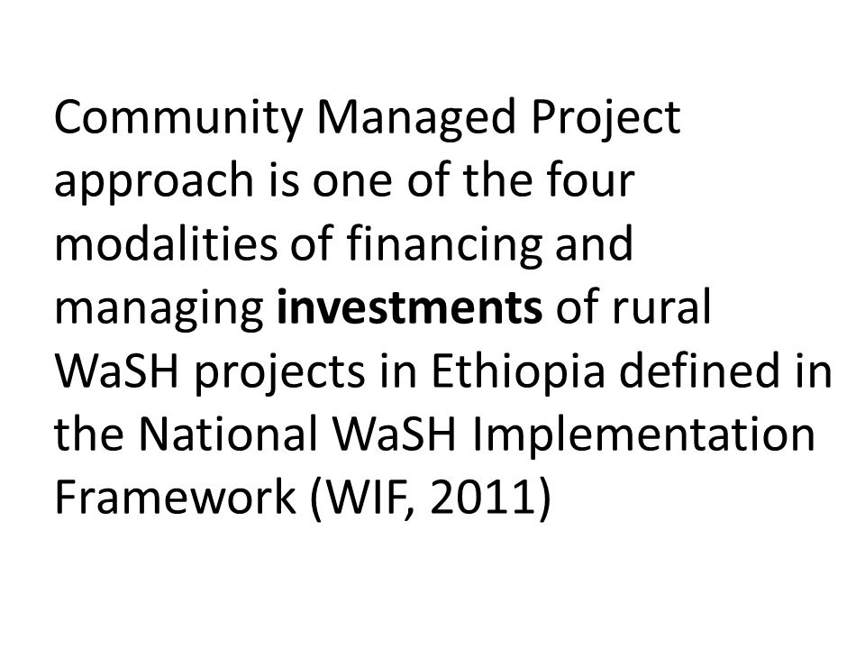 Community Managed Project approach is one of the four modalities of financing and managing investments of rural WaSH projects in Ethiopia defined in the National WaSH Implementation Framework (WIF, 2011)