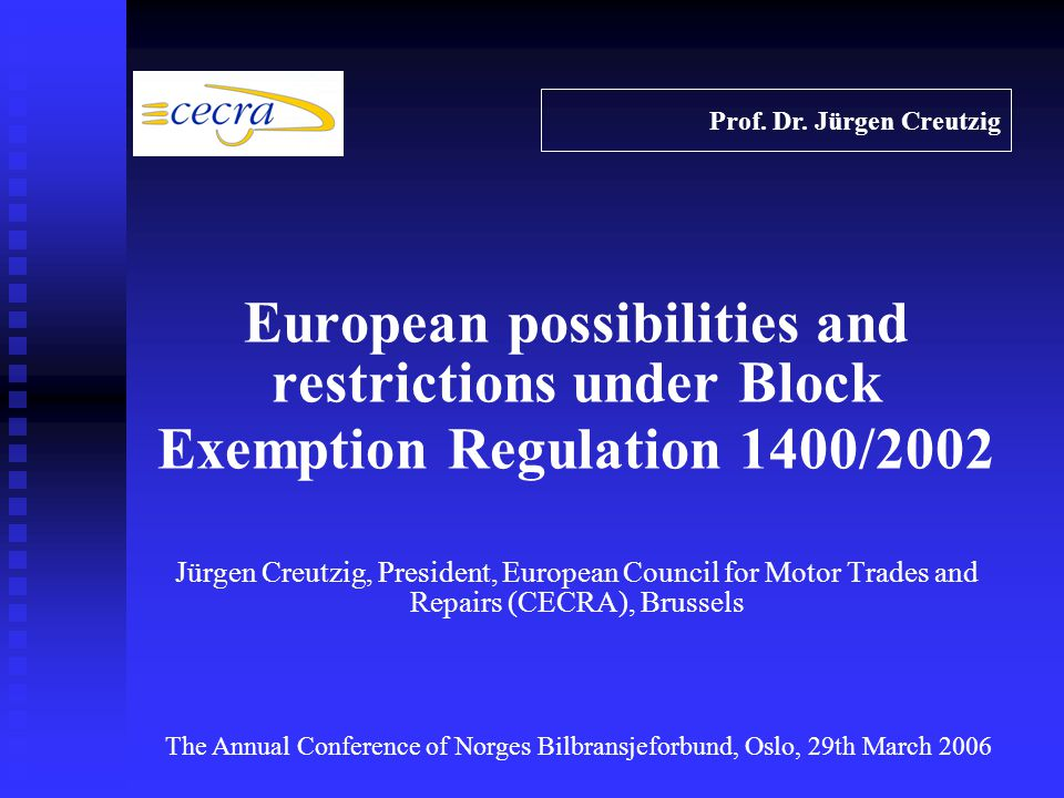 European possibilities and restrictions under Block Exemption Regulation 1400/2002 Jürgen Creutzig, President, European Council for Motor Trades and Repairs (CECRA), Brussels Prof.