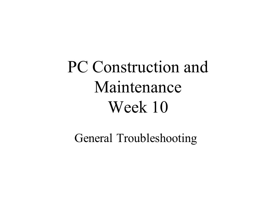 PC Construction and Maintenance Week 10 General Troubleshooting