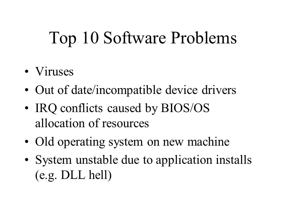 Top 10 Software Problems Viruses Out of date/incompatible device drivers IRQ conflicts caused by BIOS/OS allocation of resources Old operating system on new machine System unstable due to application installs (e.g.