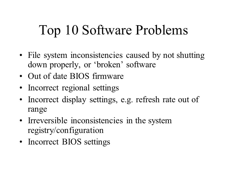 Top 10 Software Problems File system inconsistencies caused by not shutting down properly, or broken software Out of date BIOS firmware Incorrect regional settings Incorrect display settings, e.g.