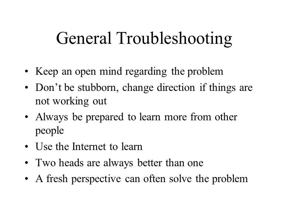 General Troubleshooting Keep an open mind regarding the problem Dont be stubborn, change direction if things are not working out Always be prepared to learn more from other people Use the Internet to learn Two heads are always better than one A fresh perspective can often solve the problem
