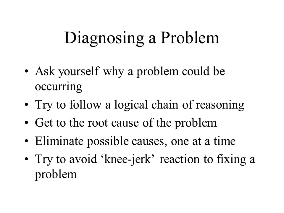 Diagnosing a Problem Ask yourself why a problem could be occurring Try to follow a logical chain of reasoning Get to the root cause of the problem Eliminate possible causes, one at a time Try to avoid knee-jerk reaction to fixing a problem