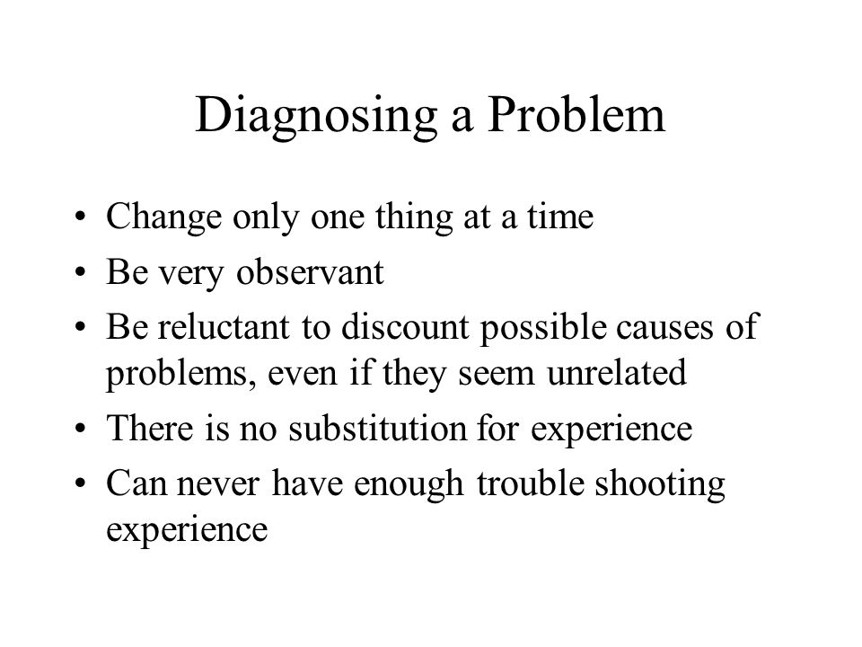 Diagnosing a Problem Change only one thing at a time Be very observant Be reluctant to discount possible causes of problems, even if they seem unrelated There is no substitution for experience Can never have enough trouble shooting experience