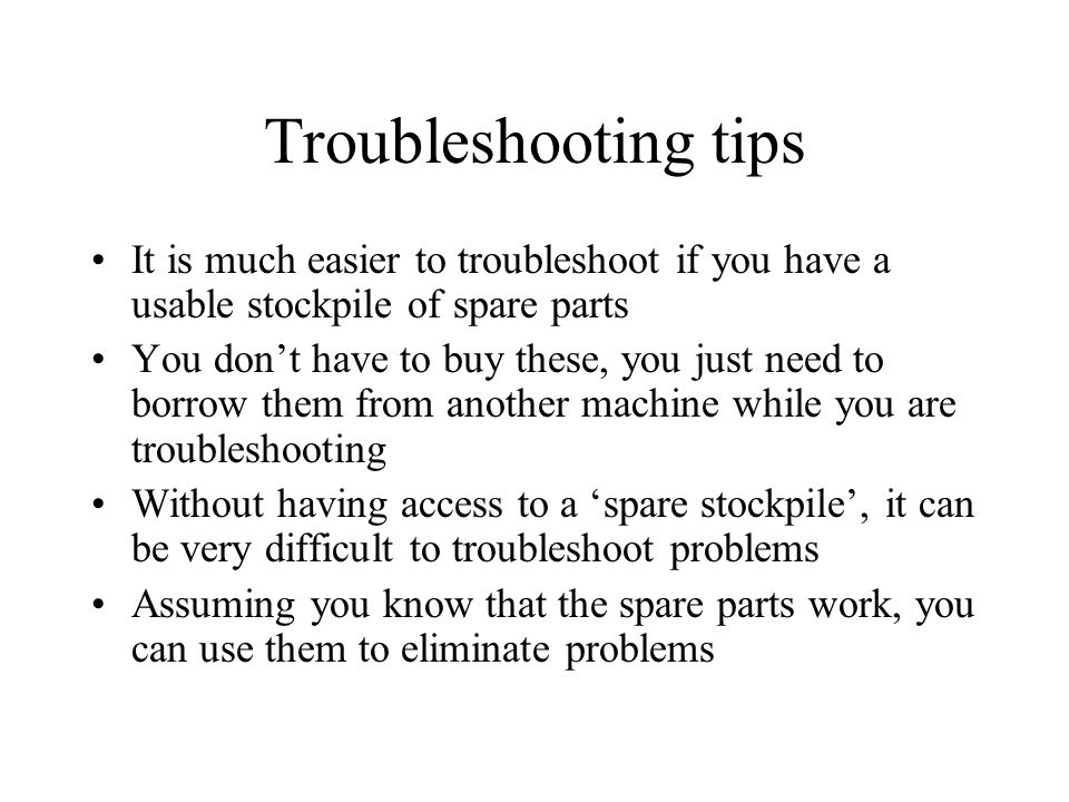 Troubleshooting tips It is much easier to troubleshoot if you have a usable stockpile of spare parts You dont have to buy these, you just need to borrow them from another machine while you are troubleshooting Without having access to a spare stockpile, it can be very difficult to troubleshoot problems Assuming you know that the spare parts work, you can use them to eliminate problems