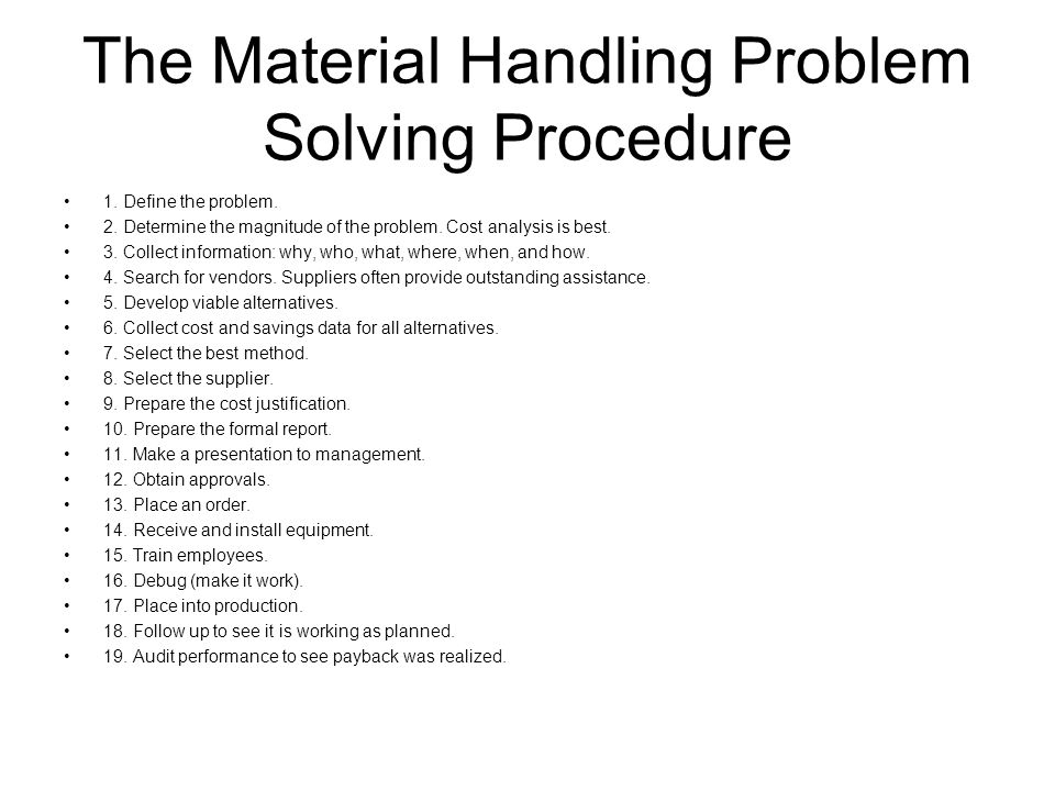 The Material Handling Problem Solving Procedure 1. Define the problem. 2. Determine the magnitude of the problem. Cost analysis is best. 3. Collect in