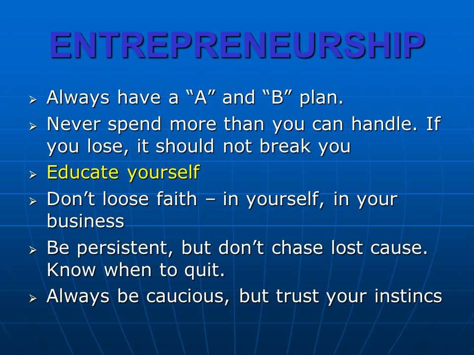 ENTREPRENEURSHIP Always have a A and B plan. Always have a A and B plan. Never spend more than you can handle. If you lose, it should not break you Ne