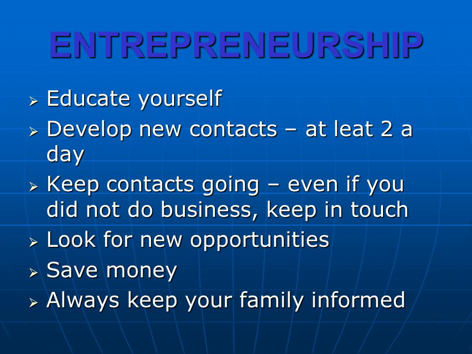 ENTREPRENEURSHIP Educate yourself Educate yourself Develop new contacts – at leat 2 a day Develop new contacts – at leat 2 a day Keep contacts going –