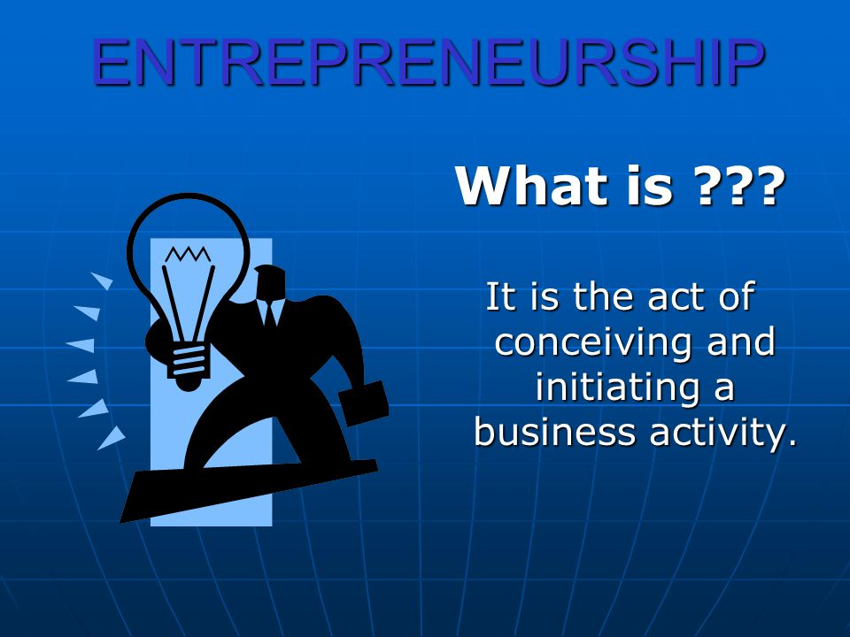 ENTREPRENEURSHIP What is ??? It is the act of conceiving and initiating a business activity.