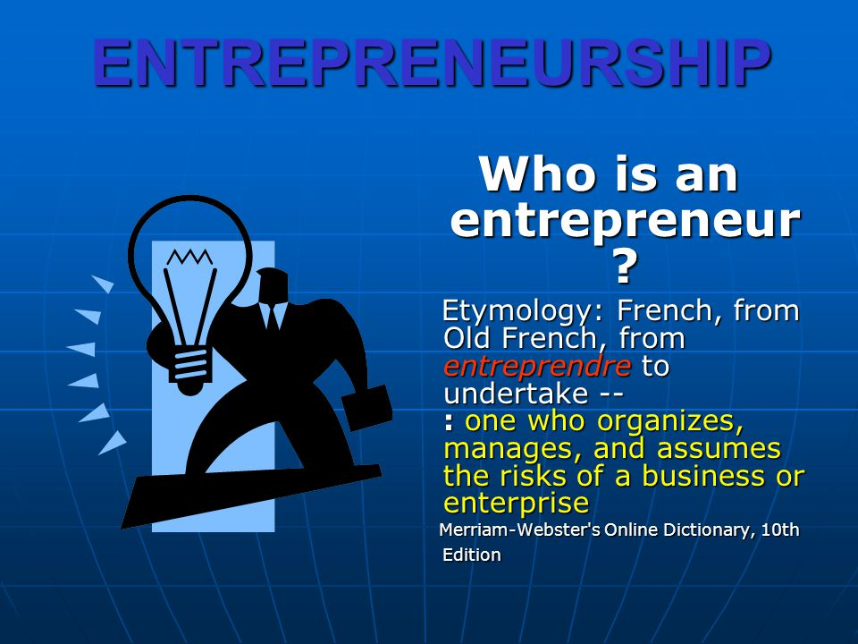 ENTREPRENEURSHIP Who is an entrepreneur ? Etymology: French, from Old French, from entreprendre to undertake -- : one who organizes, manages, and assu