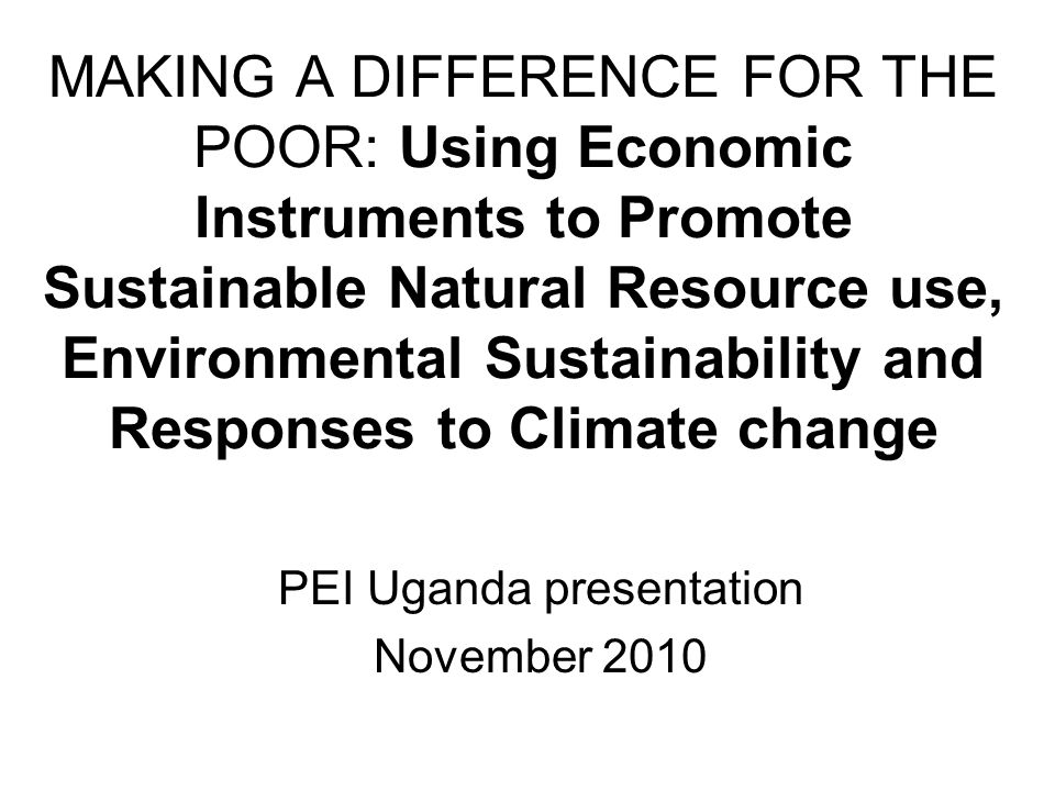 MAKING A DIFFERENCE FOR THE POOR: Using Economic Instruments to Promote Sustainable Natural Resource use, Environmental Sustainability and Responses to Climate change PEI Uganda presentation November 2010