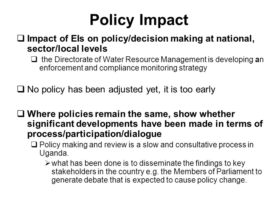 Policy Impact Impact of EIs on policy/decision making at national, sector/local levels the Directorate of Water Resource Management is developing an enforcement and compliance monitoring strategy No policy has been adjusted yet, it is too early Where policies remain the same, show whether significant developments have been made in terms of process/participation/dialogue Policy making and review is a slow and consultative process in Uganda.