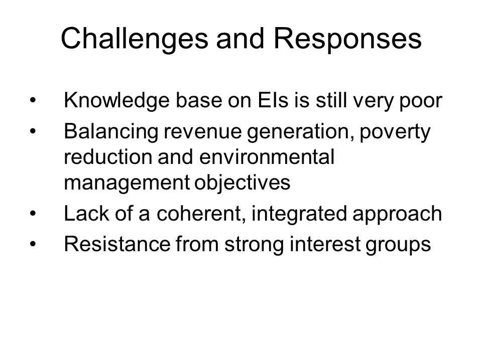 Challenges and Responses Knowledge base on EIs is still very poor Balancing revenue generation, poverty reduction and environmental management objectives Lack of a coherent, integrated approach Resistance from strong interest groups